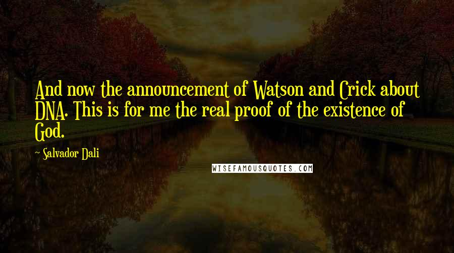 Salvador Dali quotes: And now the announcement of Watson and Crick about DNA. This is for me the real proof of the existence of God.