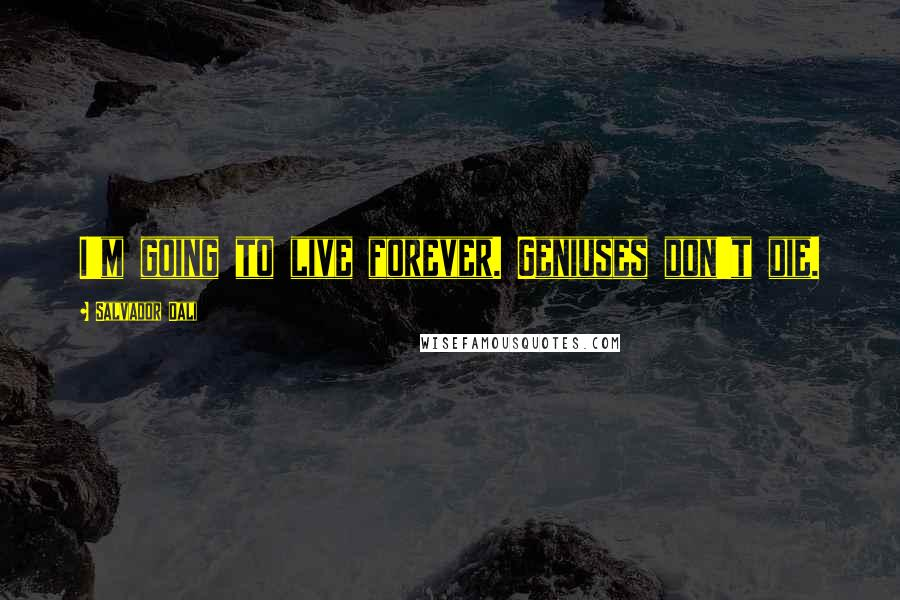 Salvador Dali quotes: I'm going to live forever. Geniuses don't die.