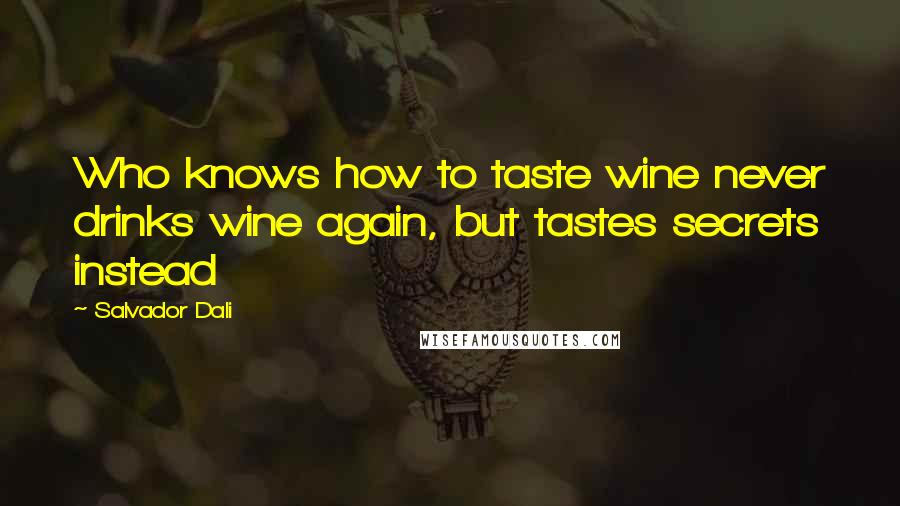 Salvador Dali quotes: Who knows how to taste wine never drinks wine again, but tastes secrets instead