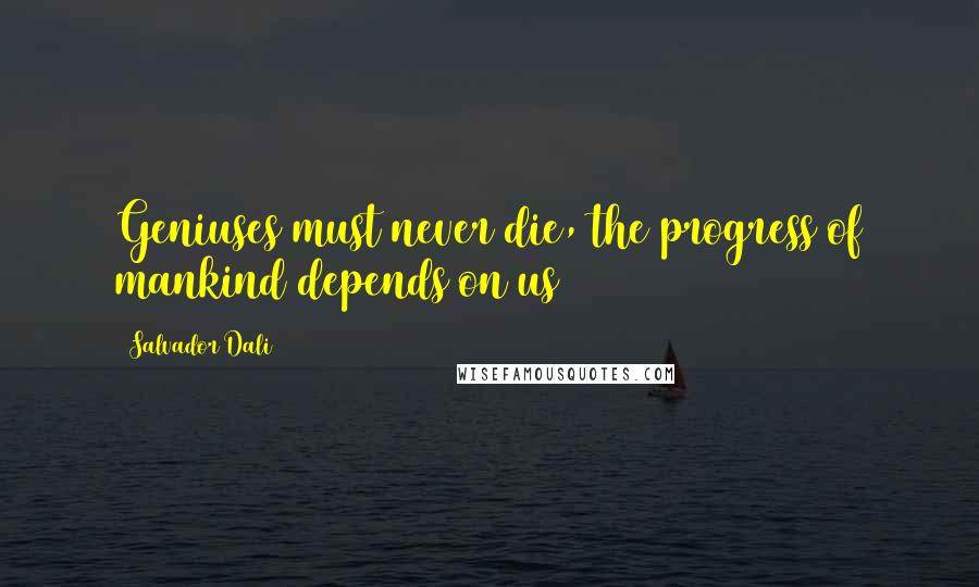 Salvador Dali quotes: Geniuses must never die, the progress of mankind depends on us