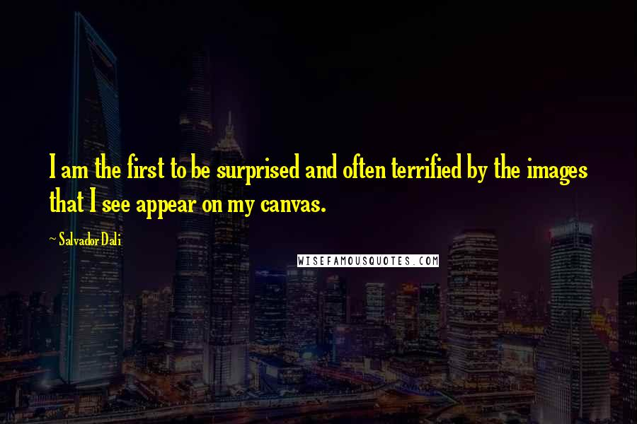 Salvador Dali quotes: I am the first to be surprised and often terrified by the images that I see appear on my canvas.