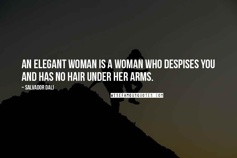 Salvador Dali quotes: An elegant woman is a woman who despises you and has no hair under her arms.