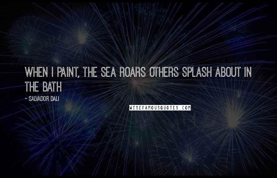 Salvador Dali quotes: When I paint, the Sea Roars Others Splash about in the bath