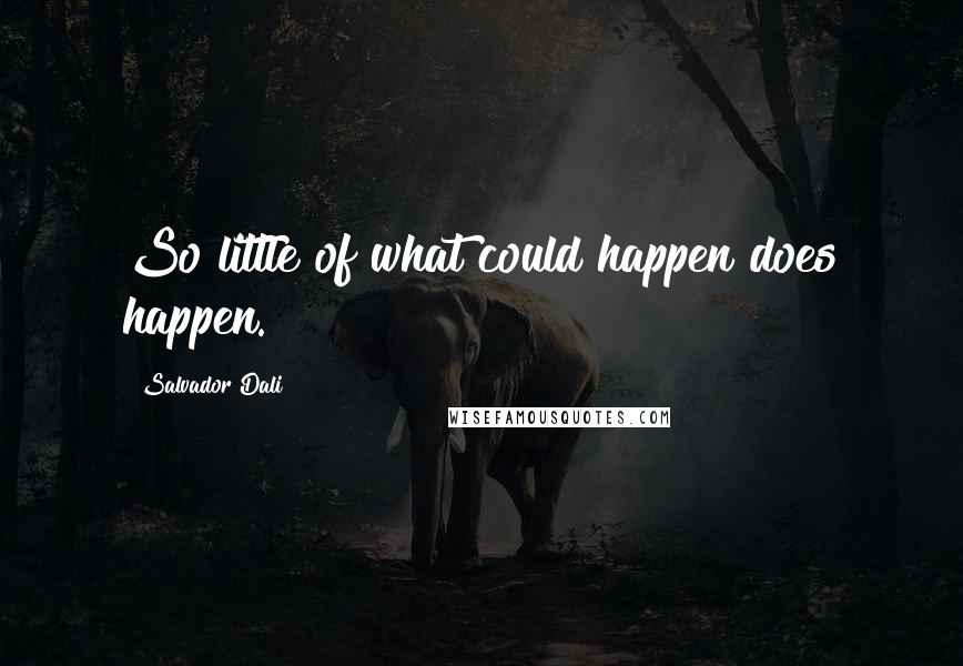 Salvador Dali quotes: So little of what could happen does happen.