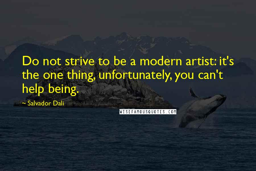 Salvador Dali quotes: Do not strive to be a modern artist: it's the one thing, unfortunately, you can't help being.