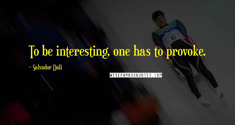 Salvador Dali quotes: To be interesting, one has to provoke.