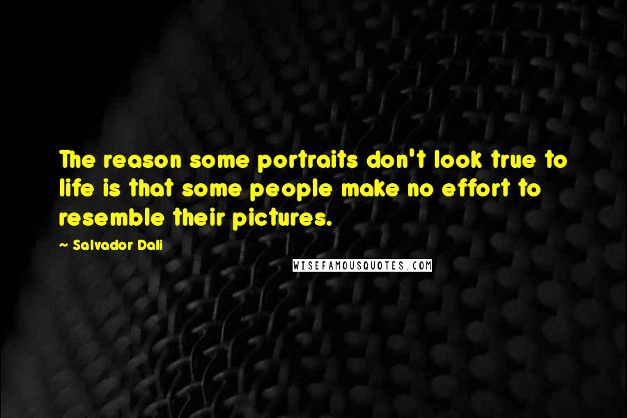Salvador Dali quotes: The reason some portraits don't look true to life is that some people make no effort to resemble their pictures.