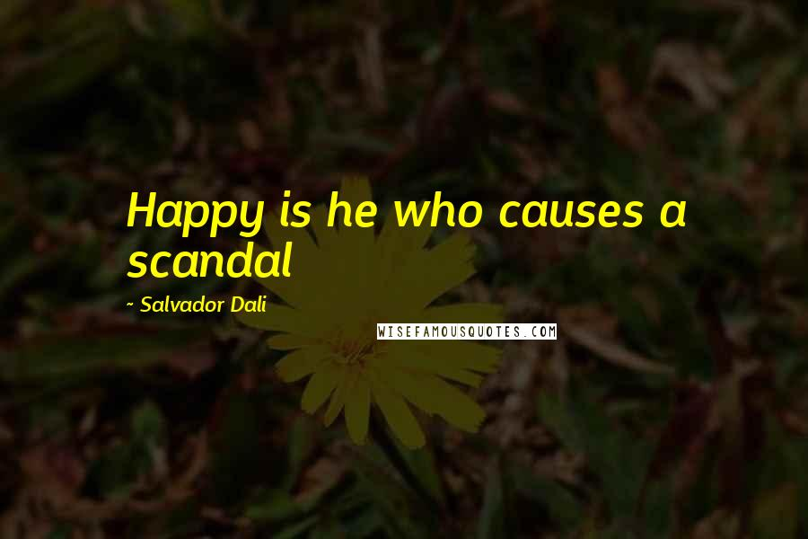 Salvador Dali quotes: Happy is he who causes a scandal
