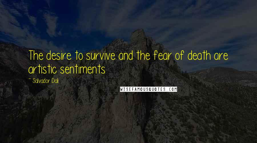 Salvador Dali quotes: The desire to survive and the fear of death are artistic sentiments