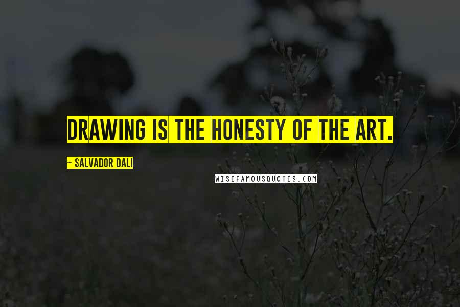 Salvador Dali quotes: Drawing is the honesty of the art.