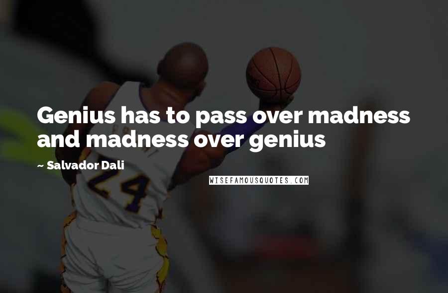 Salvador Dali quotes: Genius has to pass over madness and madness over genius