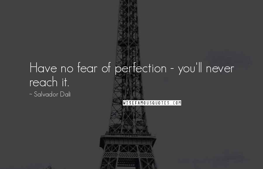 Salvador Dali quotes: Have no fear of perfection - you'll never reach it.