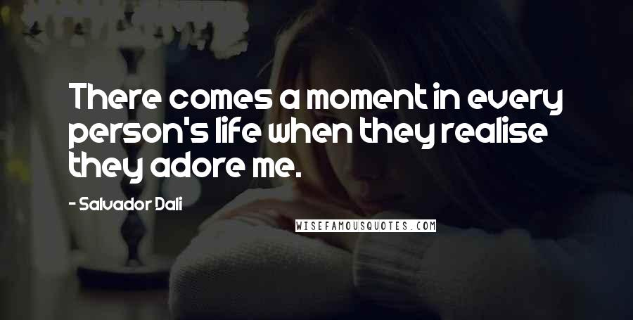 Salvador Dali quotes: There comes a moment in every person's life when they realise they adore me.