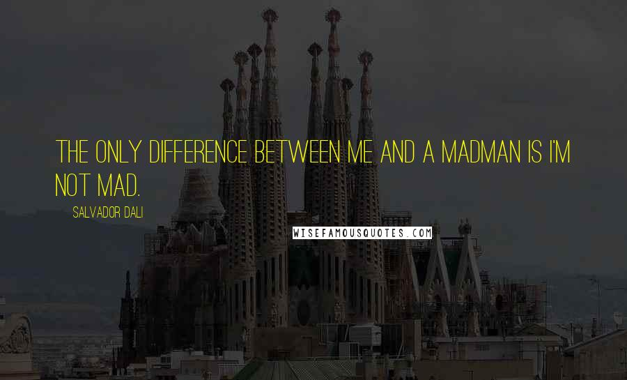 Salvador Dali quotes: The only difference between me and a madman is I'm not mad.