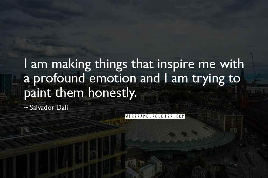 Salvador Dali quotes: I am making things that inspire me with a profound emotion and I am trying to paint them honestly.