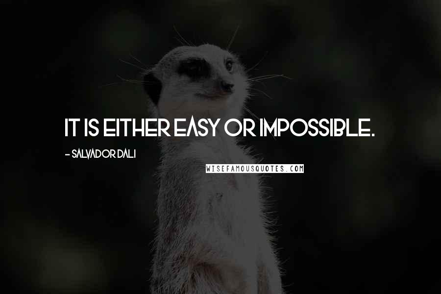 Salvador Dali quotes: It is either easy or impossible.