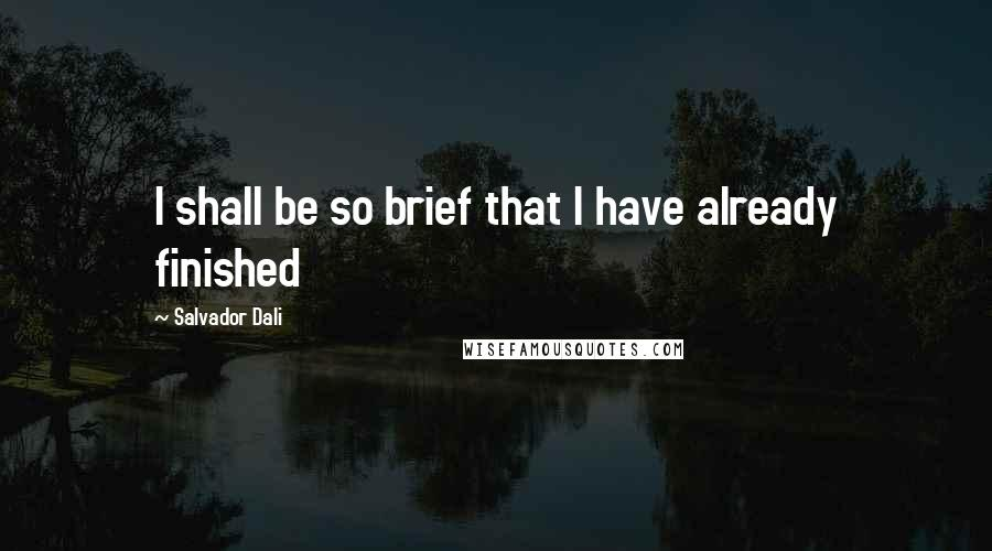 Salvador Dali quotes: I shall be so brief that I have already finished