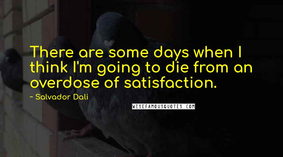 Salvador Dali quotes: There are some days when I think I'm going to die from an overdose of satisfaction.