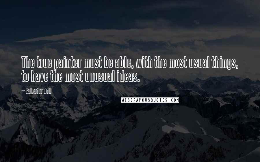 Salvador Dali quotes: The true painter must be able, with the most usual things, to have the most unusual ideas.