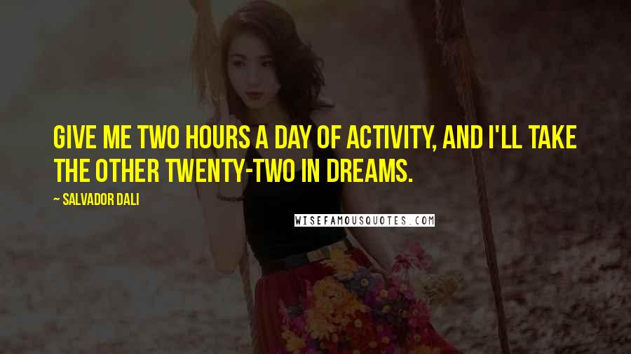 Salvador Dali quotes: Give me two hours a day of activity, and I'll take the other twenty-two in dreams.