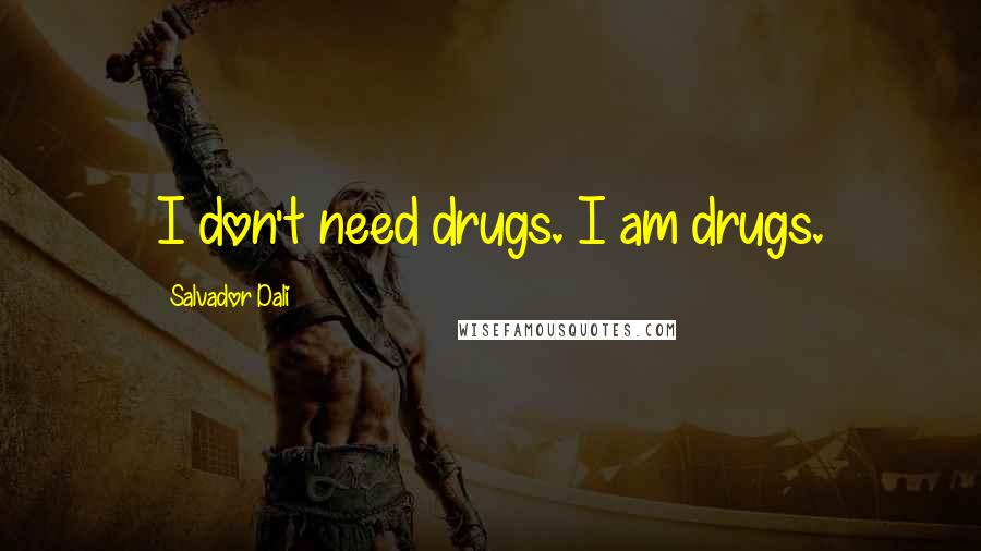 Salvador Dali quotes: I don't need drugs. I am drugs.