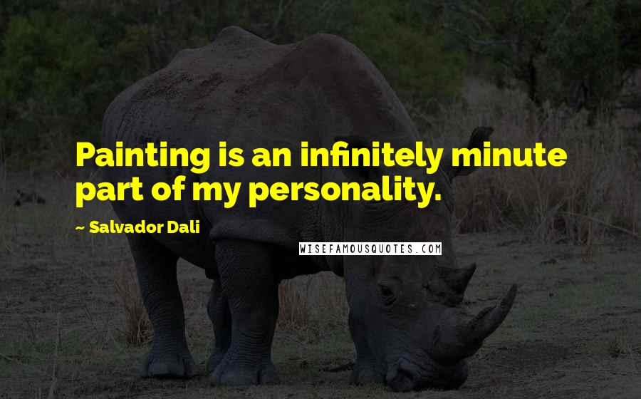 Salvador Dali quotes: Painting is an infinitely minute part of my personality.