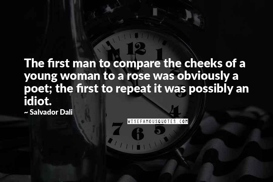Salvador Dali quotes: The first man to compare the cheeks of a young woman to a rose was obviously a poet; the first to repeat it was possibly an idiot.
