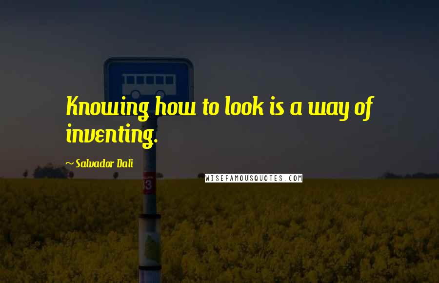 Salvador Dali quotes: Knowing how to look is a way of inventing.