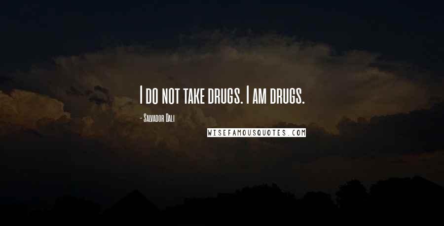 Salvador Dali quotes: I do not take drugs. I am drugs.