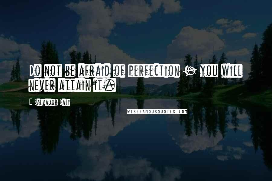 Salvador Dali quotes: Do not be afraid of perfection - you will never attain it.