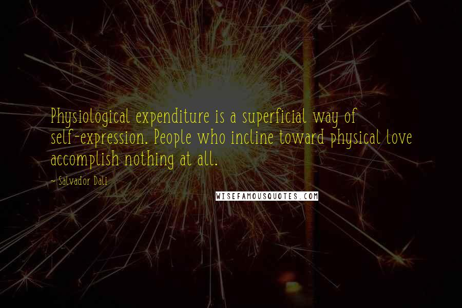 Salvador Dali quotes: Physiological expenditure is a superficial way of self-expression. People who incline toward physical love accomplish nothing at all.