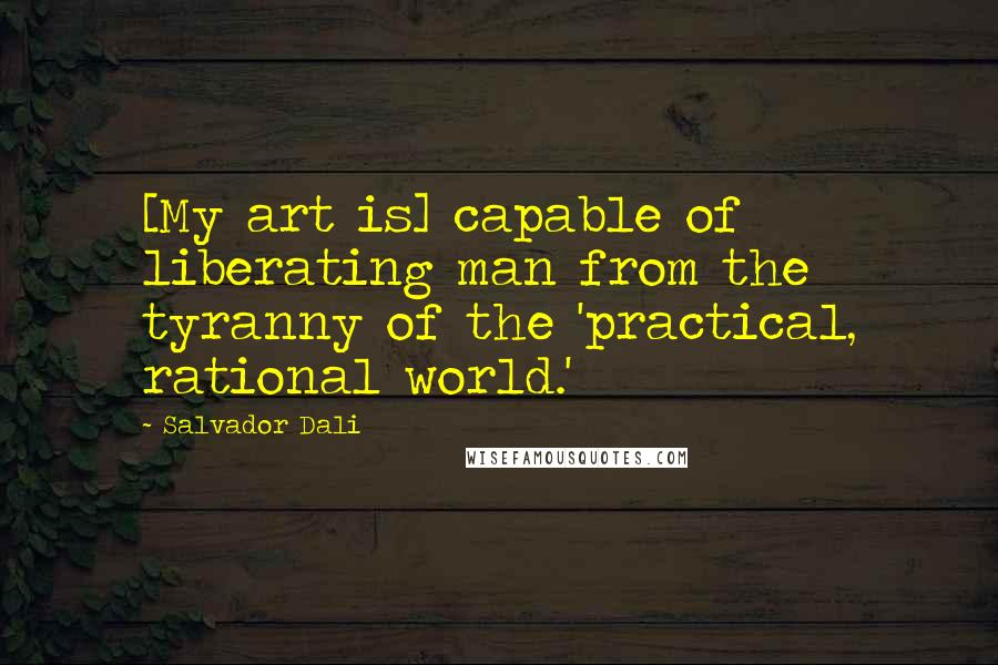 Salvador Dali quotes: [My art is] capable of liberating man from the tyranny of the 'practical, rational world.'