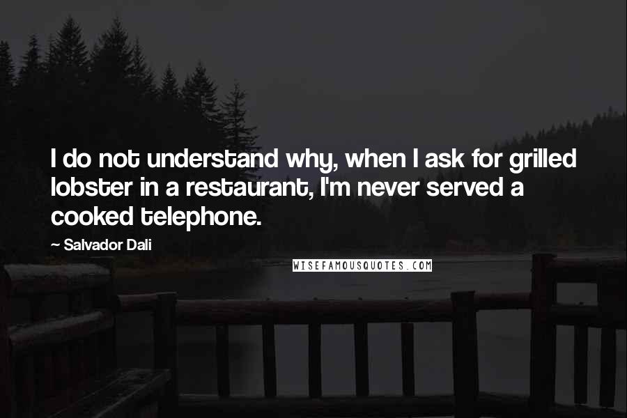 Salvador Dali quotes: I do not understand why, when I ask for grilled lobster in a restaurant, I'm never served a cooked telephone.