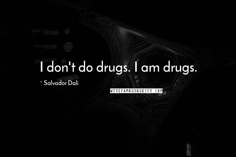 Salvador Dali quotes: I don't do drugs. I am drugs.
