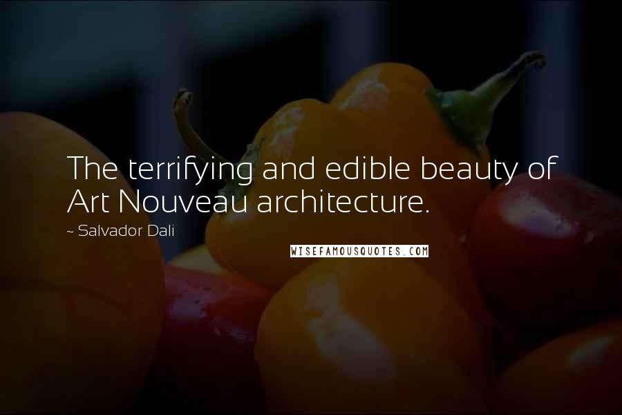 Salvador Dali quotes: The terrifying and edible beauty of Art Nouveau architecture.