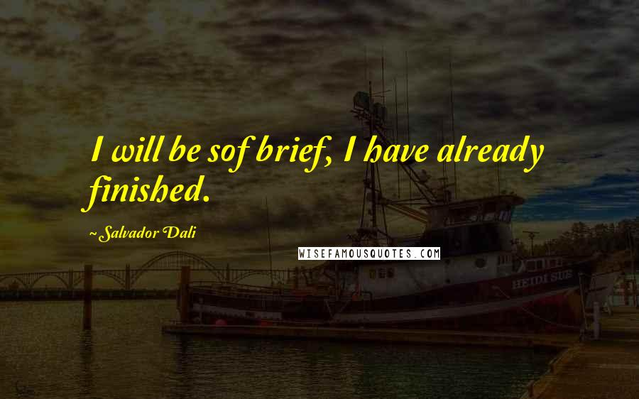 Salvador Dali quotes: I will be sof brief, I have already finished.