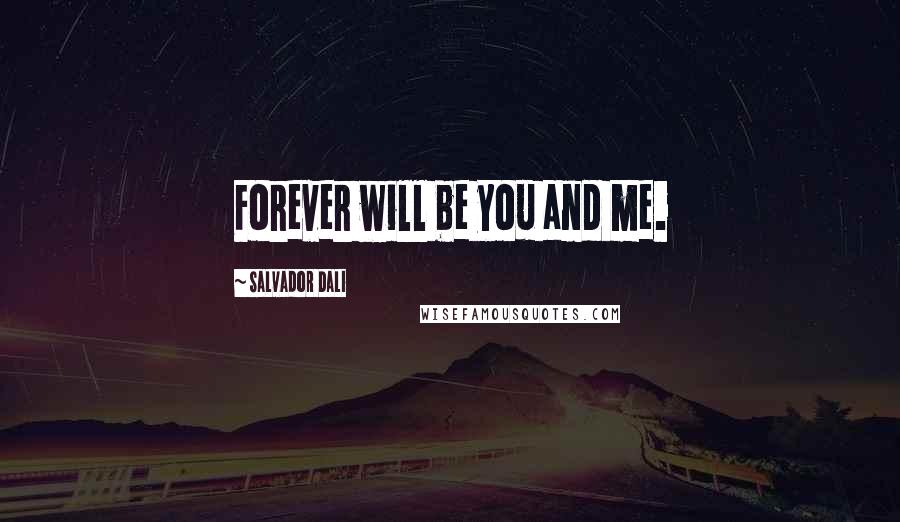Salvador Dali quotes: Forever will be you and me.