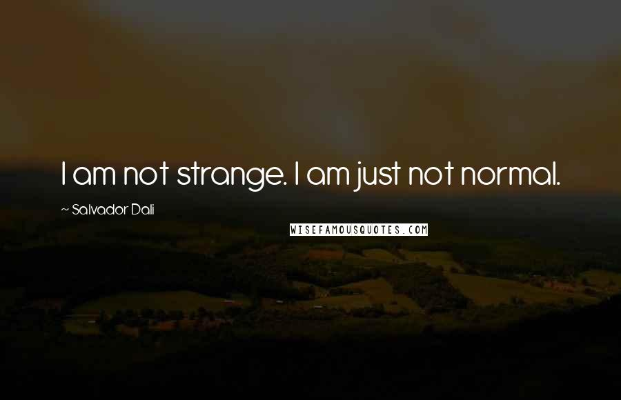 Salvador Dali quotes: I am not strange. I am just not normal.