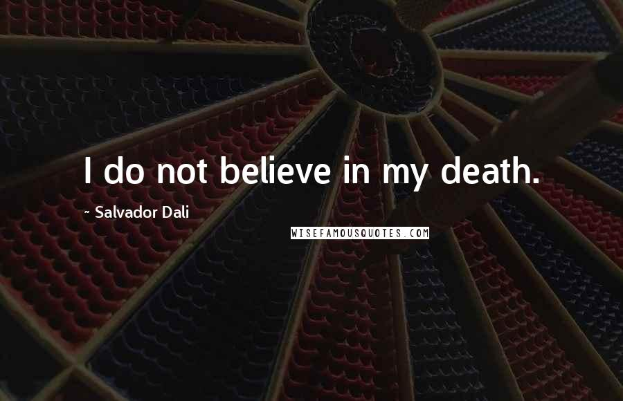 Salvador Dali quotes: I do not believe in my death.