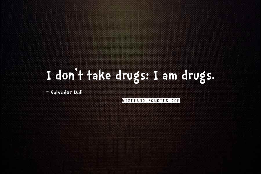 Salvador Dali quotes: I don't take drugs: I am drugs.
