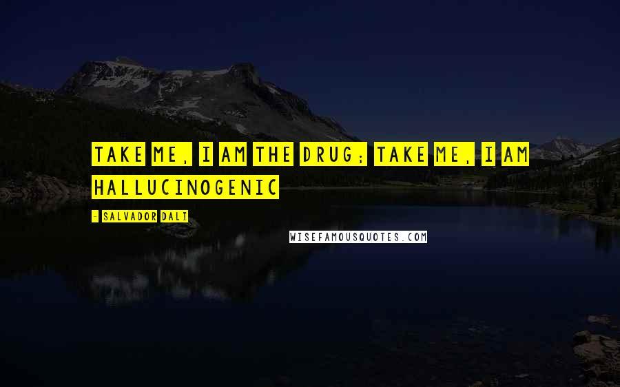 Salvador Dali quotes: Take me, I am the drug; take me, I am hallucinogenic