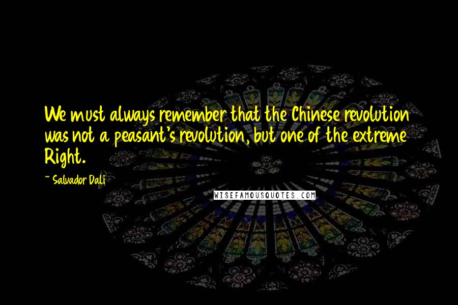 Salvador Dali quotes: We must always remember that the Chinese revolution was not a peasant's revolution, but one of the extreme Right.