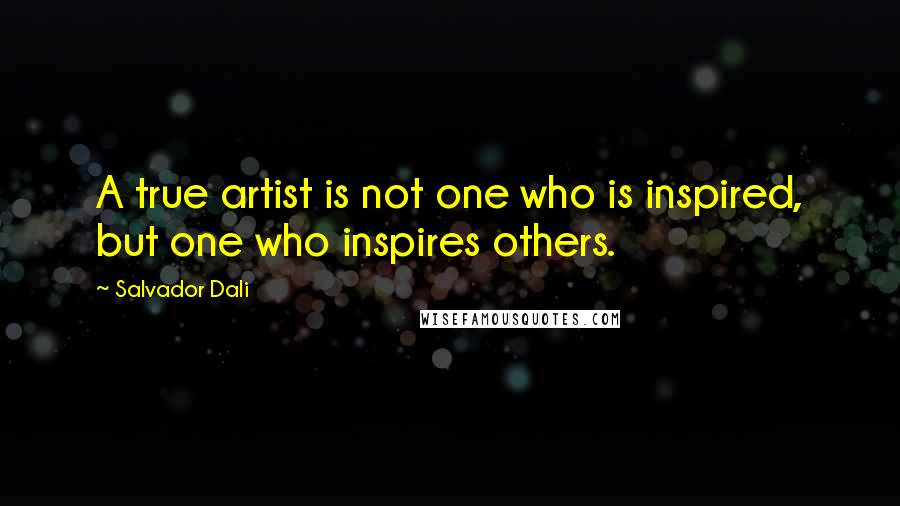Salvador Dali quotes: A true artist is not one who is inspired, but one who inspires others.
