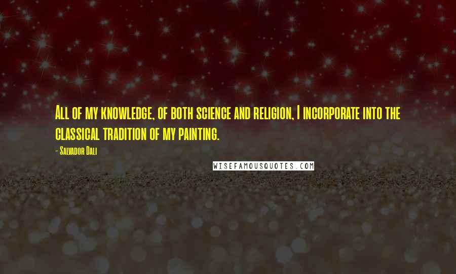 Salvador Dali quotes: All of my knowledge, of both science and religion, I incorporate into the classical tradition of my painting.