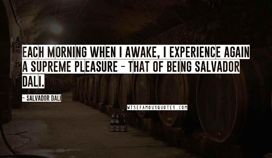 Salvador Dali quotes: Each morning when I awake, I experience again a supreme pleasure - that of being Salvador Dali.