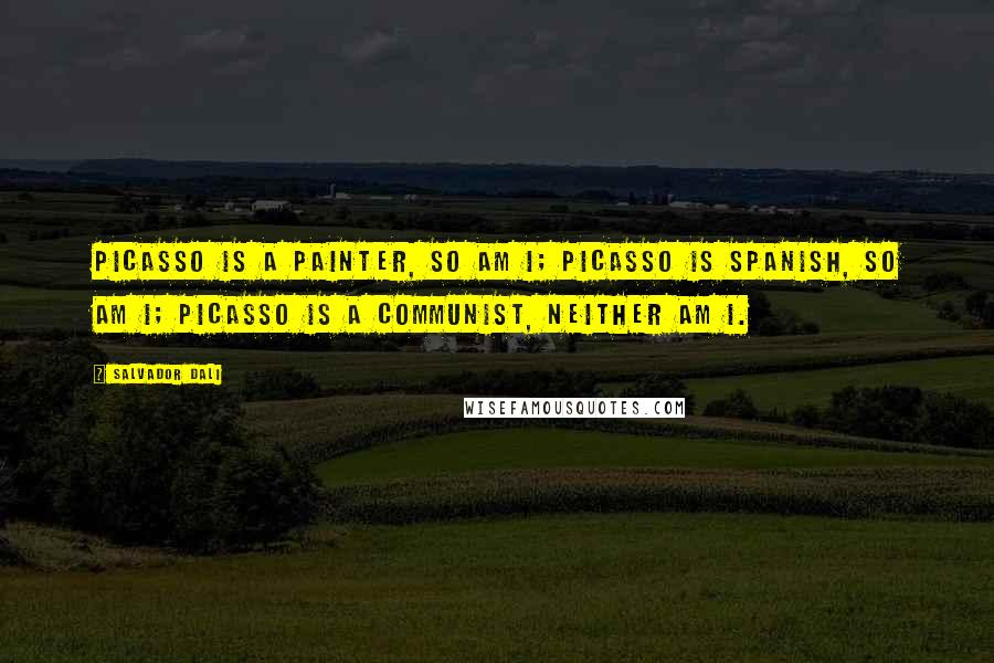 Salvador Dali quotes: Picasso is a painter, so am I; Picasso is Spanish, so am I; Picasso is a communist, neither am I.