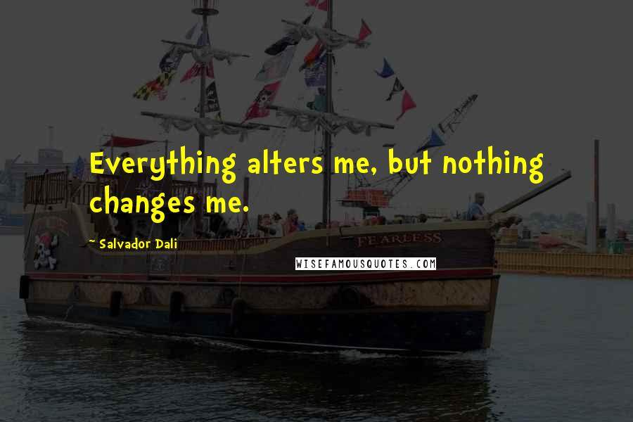 Salvador Dali quotes: Everything alters me, but nothing changes me.