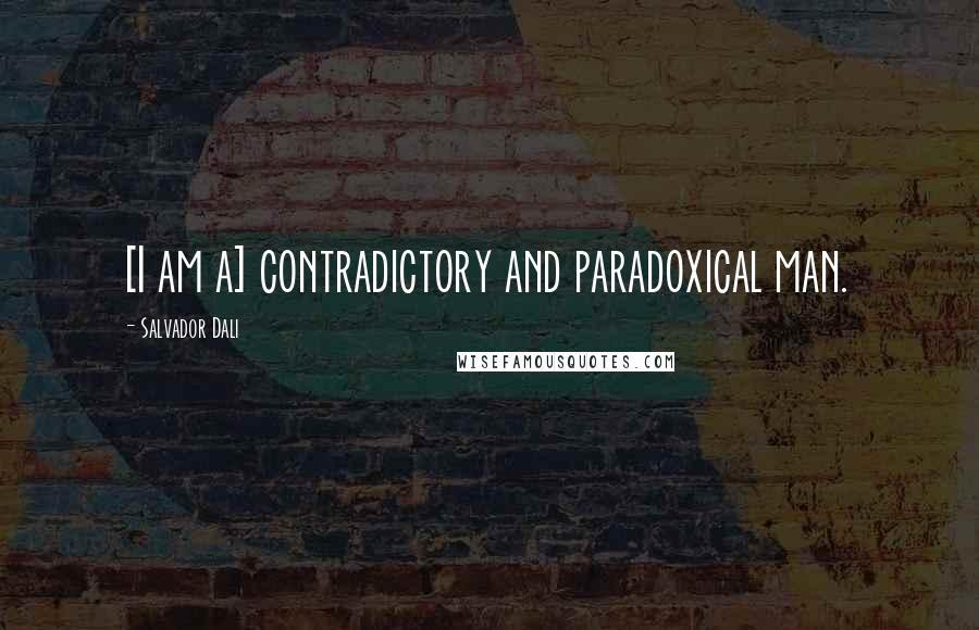 Salvador Dali quotes: [I am a] contradictory and paradoxical man.