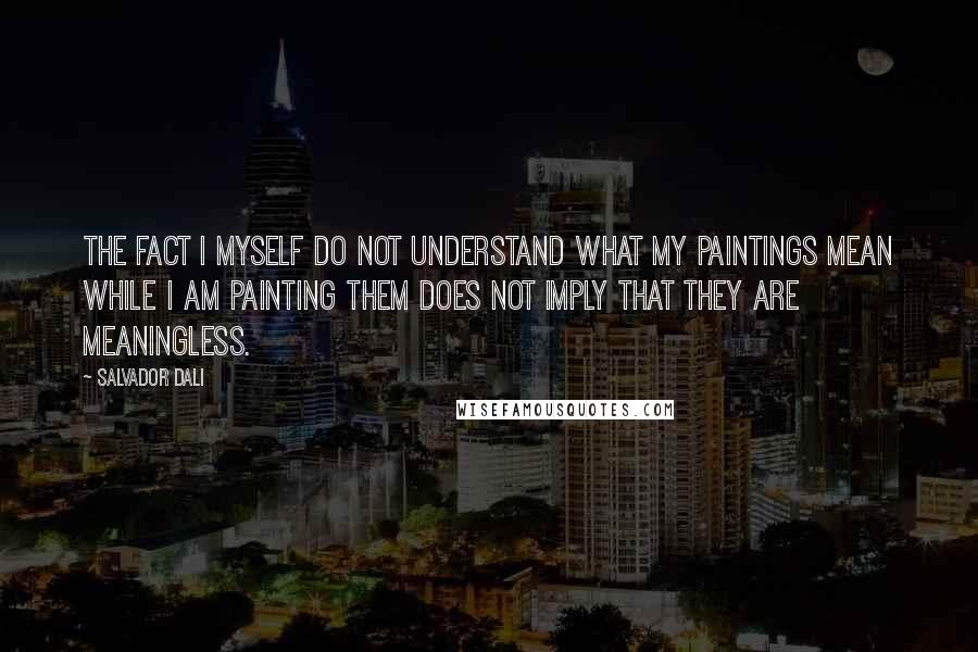 Salvador Dali quotes: The fact I myself do not understand what my paintings mean while I am painting them does not imply that they are meaningless.