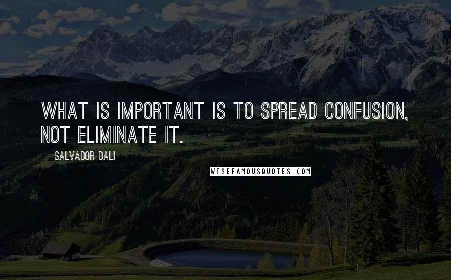 Salvador Dali quotes: What is important is to spread confusion, not eliminate it.
